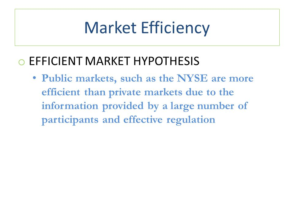 Market Efficiency o EFFICIENT MARKET HYPOTHESIS Public markets, such as the NYSE are more efficient than private markets due to the information provid