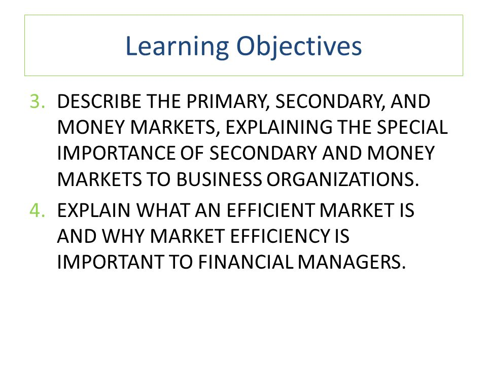 Learning Objectives 3.DESCRIBE THE PRIMARY, SECONDARY, AND MONEY MARKETS, EXPLAINING THE SPECIAL IMPORTANCE OF SECONDARY AND MONEY MARKETS TO BUSINESS