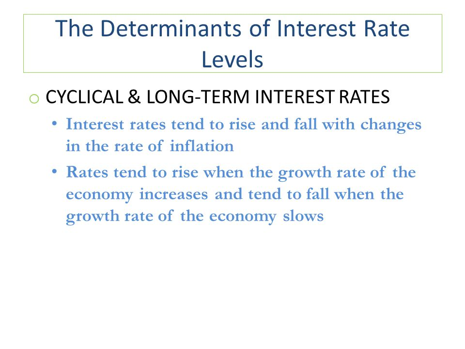 The Determinants of Interest Rate Levels o CYCLICAL & LONG-TERM INTEREST RATES Interest rates tend to rise and fall with changes in the rate of inflat
