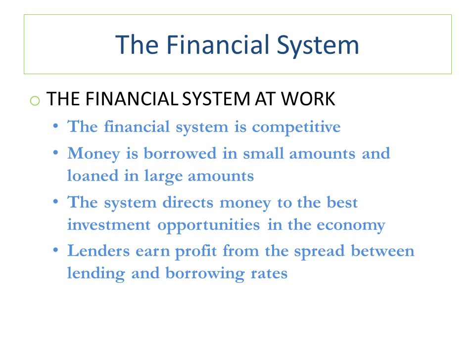 The Financial System o THE FINANCIAL SYSTEM AT WORK The financial system is competitive Money is borrowed in small amounts and loaned in large amounts