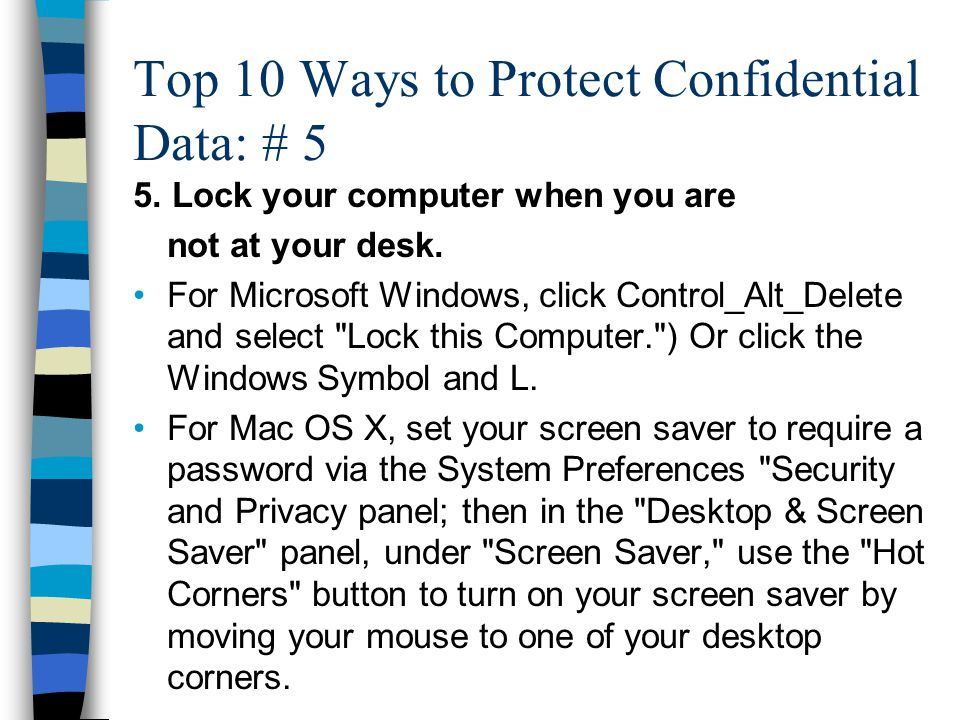 Top 10 Ways to Protect Confidential Data: # 5 5. Lock your computer when you are not at your desk. For Microsoft Windows, click Control_Alt_Delete and