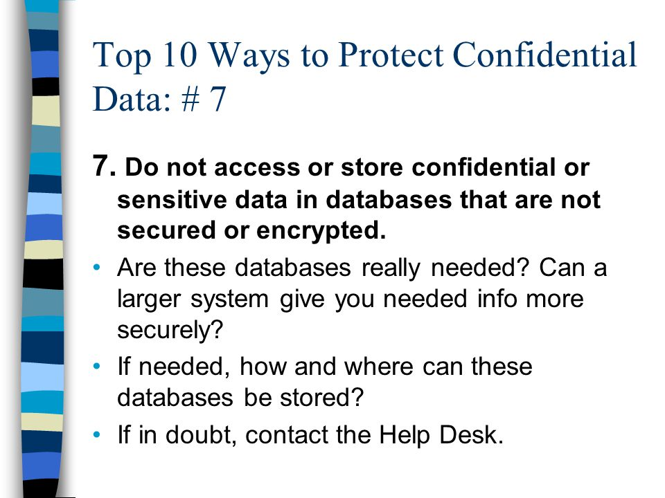 Top 10 Ways to Protect Confidential Data: # 7 7. Do not access or store confidential or sensitive data in databases that are not secured or encrypted.