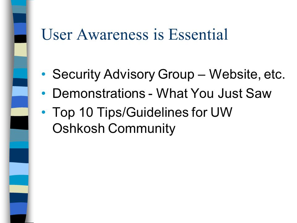 User Awareness is Essential Security Advisory Group – Website, etc. Demonstrations - What You Just Saw Top 10 Tips/Guidelines for UW Oshkosh Community