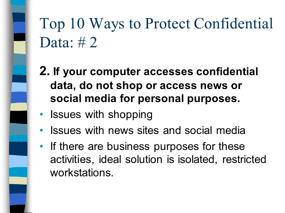 Top 10 Ways to Protect Confidential Data: # 2 2. If your computer accesses confidential data, do not shop or access news or social media for personal