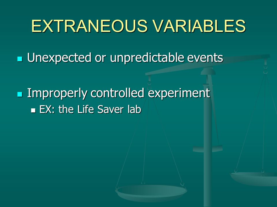 EXTRANEOUS VARIABLES Unexpected or unpredictable events Unexpected or unpredictable events Improperly controlled experiment Improperly controlled expe