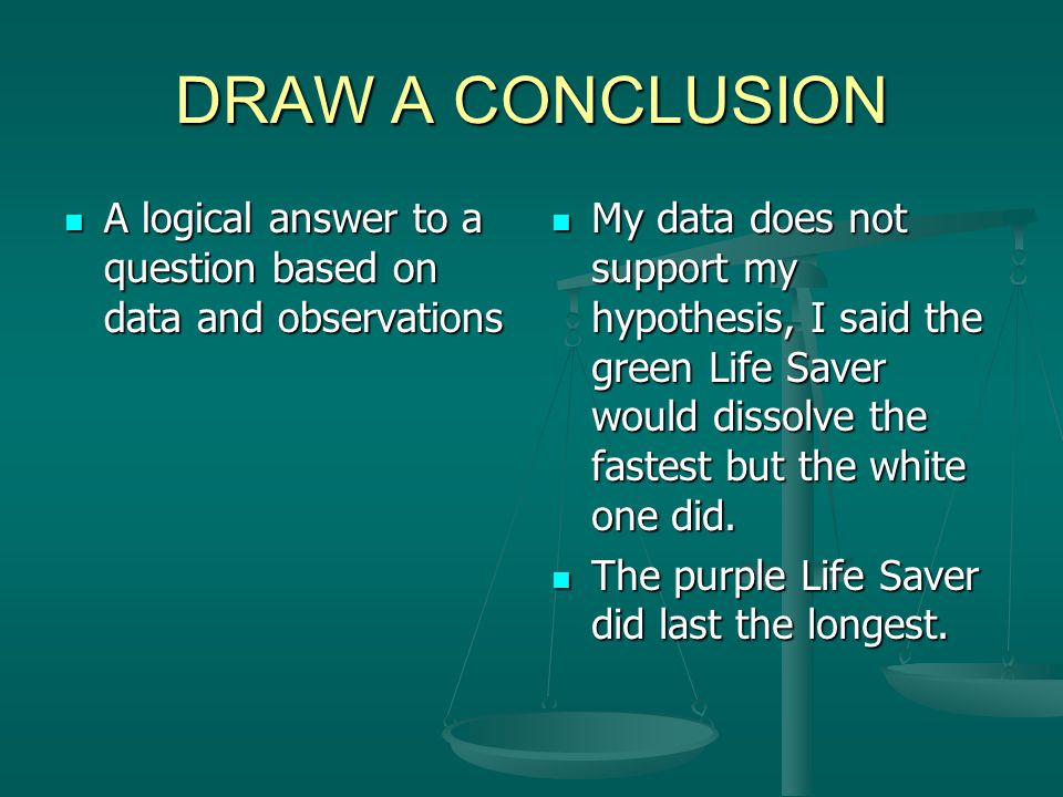 DRAW A CONCLUSION A logical answer to a question based on data and observations A logical answer to a question based on data and observations My data