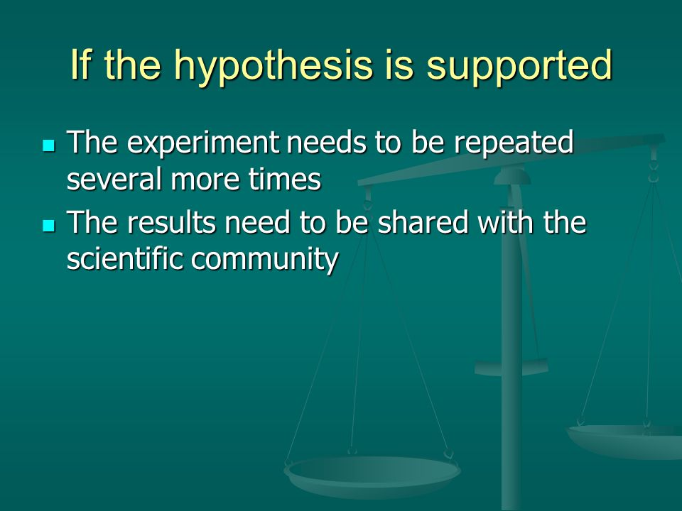 If the hypothesis is supported The experiment needs to be repeated several more times The experiment needs to be repeated several more times The resul
