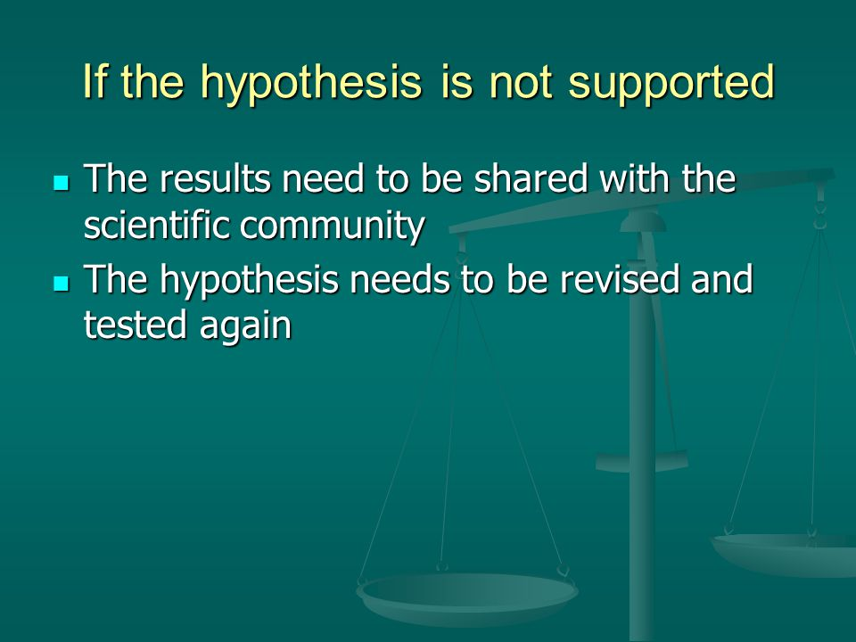 If the hypothesis is not supported The results need to be shared with the scientific community The results need to be shared with the scientific commu
