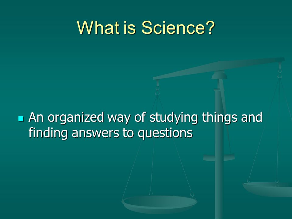 What is Science? An organized way of studying things and finding answers to questions An organized way of studying things and finding answers to quest