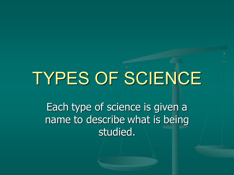 TYPES OF SCIENCE Life science Life science Physical science Physical science Earth science Earth science Space science Space science Studies plants, animals, and other living things Studies energy, matter, and chemistry Studies the processes that shape the Earth The study of all things in the universe