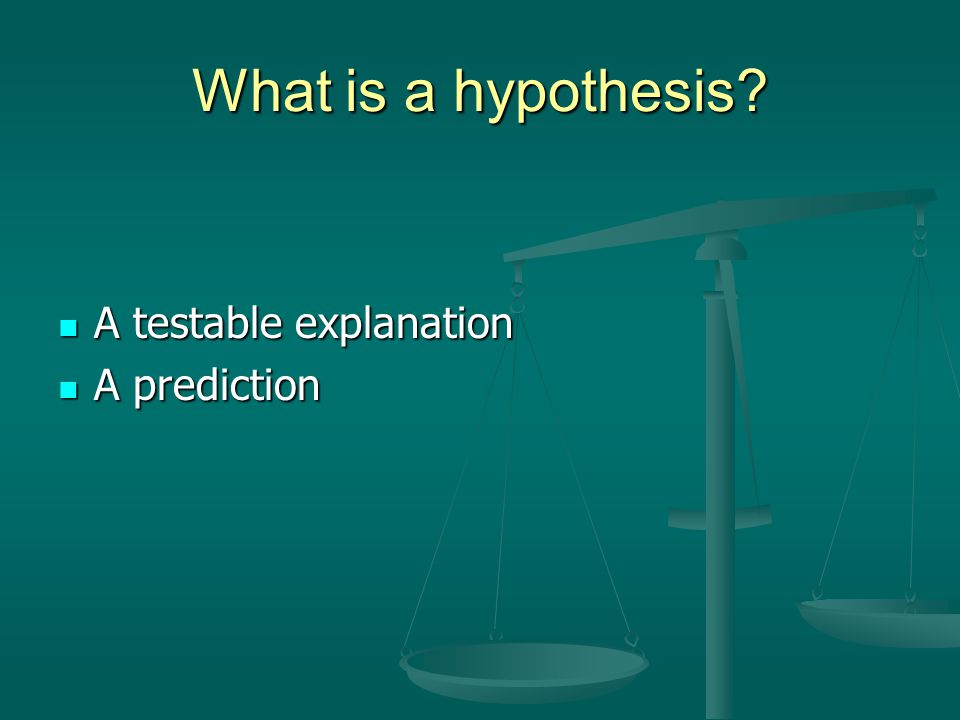 What is a hypothesis? A testable explanation A testable explanation A prediction A prediction