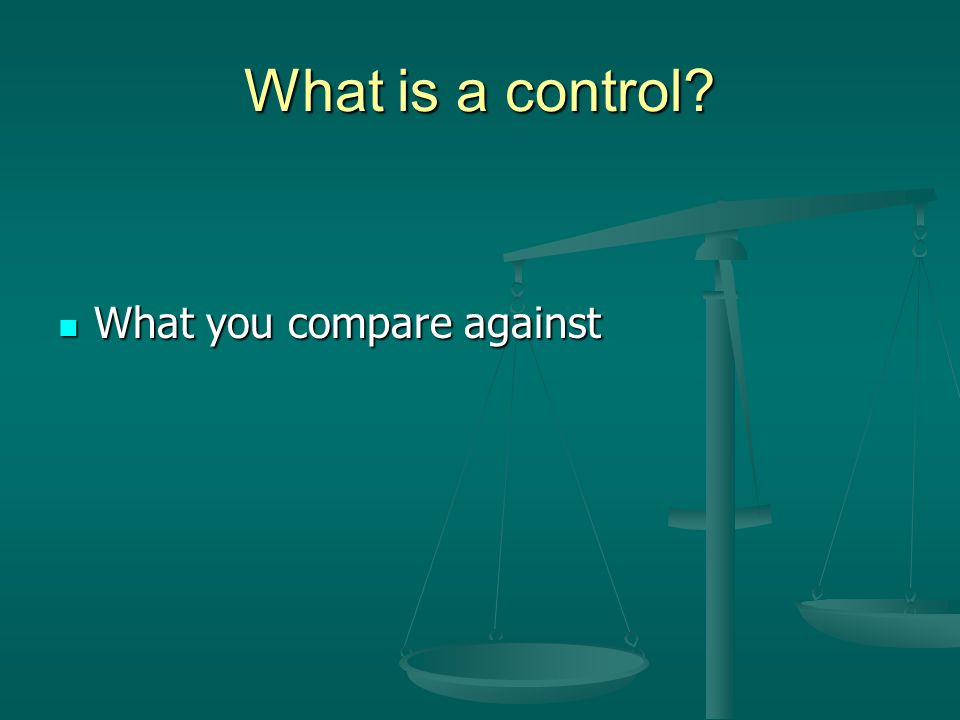 What is a control? What you compare against What you compare against