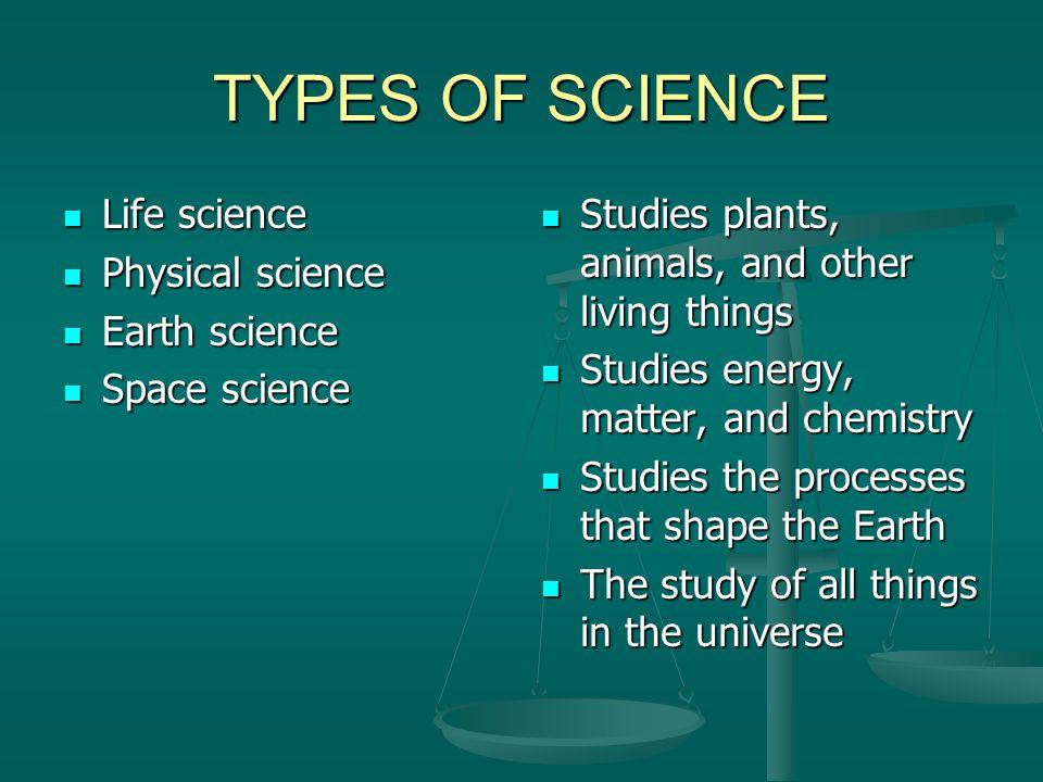 TYPES OF SCIENCE Life science Life science Physical science Physical science Earth science Earth science Space science Space science Studies plants, a