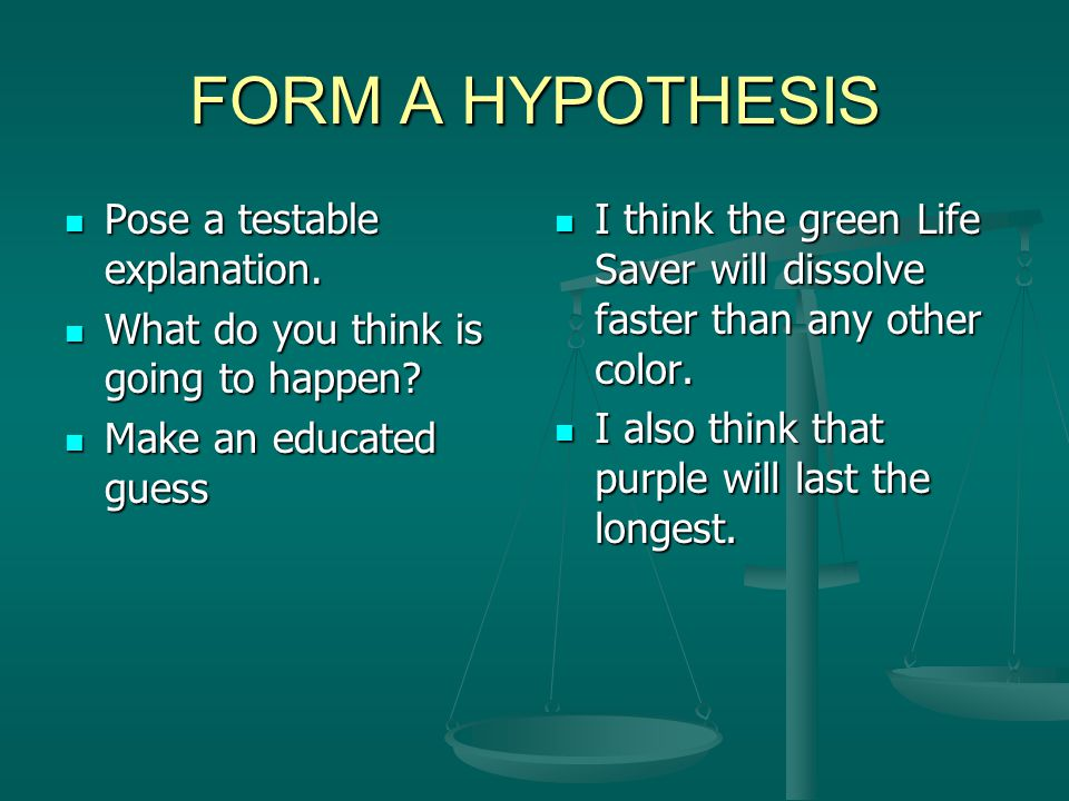FORM A HYPOTHESIS Pose a testable explanation. Pose a testable explanation. What do you think is going to happen? What do you think is going to happen
