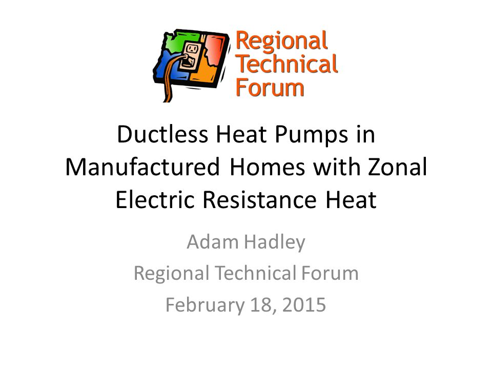 Ductless Heat Pumps in Manufactured Homes with Zonal Electric Resistance Heat Adam Hadley Regional Technical Forum February 18, 2015