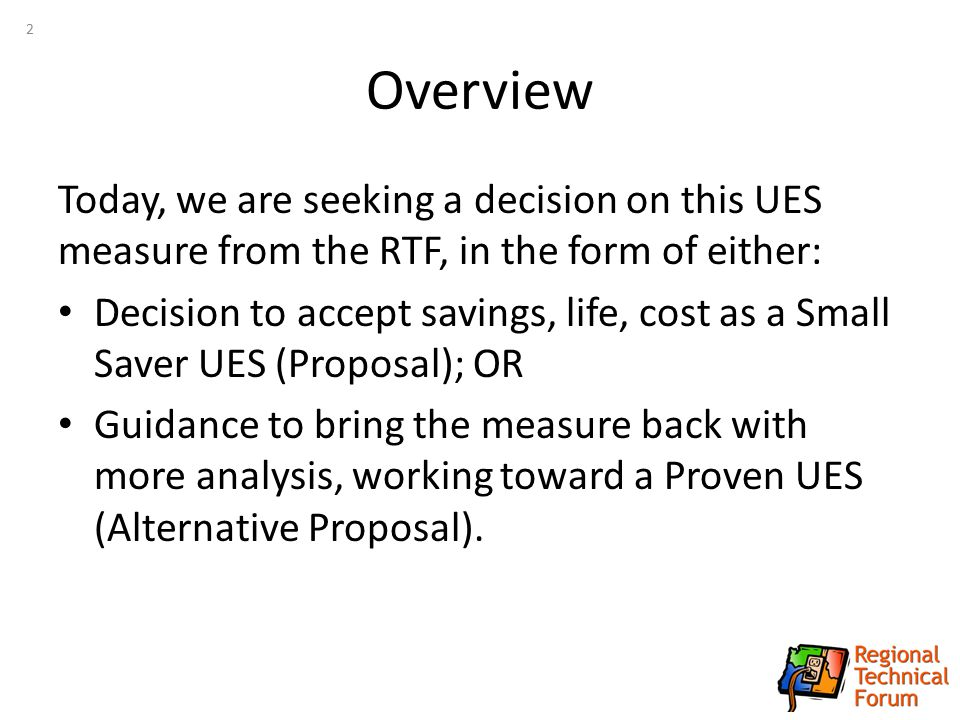 Overview Today, we are seeking a decision on this UES measure from the RTF, in the form of either: Decision to accept savings, life, cost as a Small S