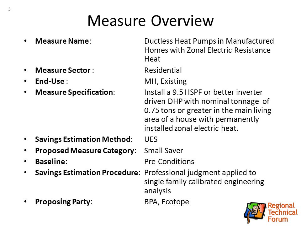 Measure Overview Measure Name: Ductless Heat Pumps in Manufactured Homes with Zonal Electric Resistance Heat Measure Sector :Residential End-Use :MH,