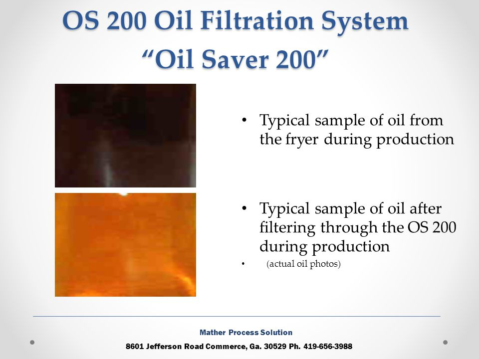 OS 200 Oil Filtration System Oil Saver 200 Typical sample of oil from the fryer during production Typical sample of oil after filtering through the OS 200 during production (actual oil photos) 8601 Jefferson Road Commerce, Ga.