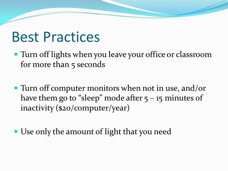 Best Practices Turn off lights when you leave your office or classroom for more than 5 seconds Turn off computer monitors when not in use, and/or have them go to sleep mode after 5 – 15 minutes of inactivity ($20/computer/year) Use only the amount of light that you need