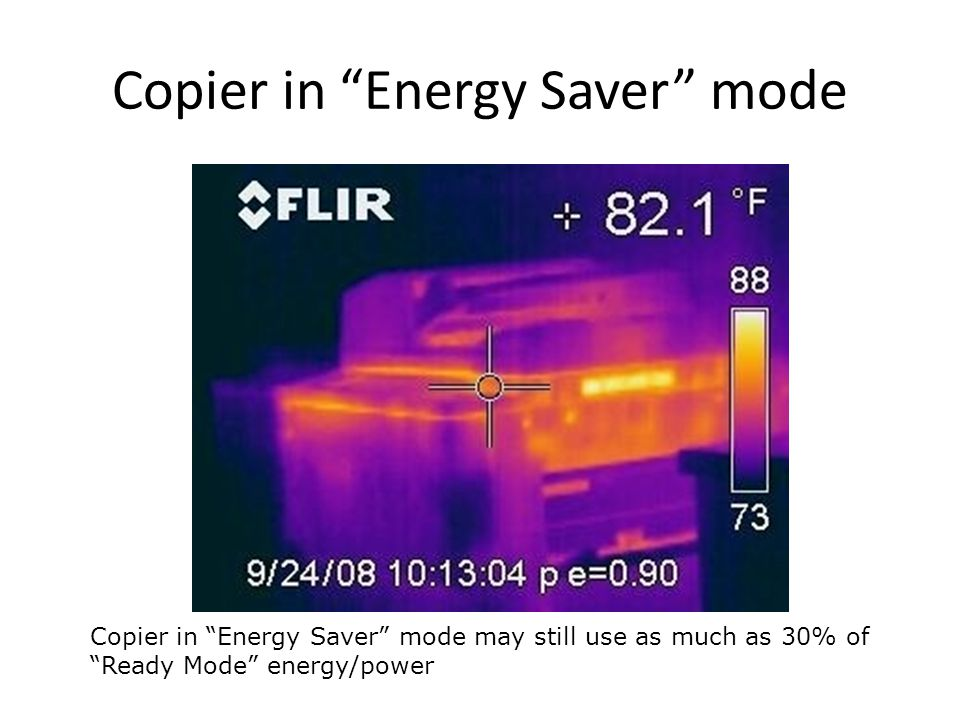 Copier in Energy Saver mode Copier in Energy Saver mode may still use as much as 30% of Ready Mode energy/power