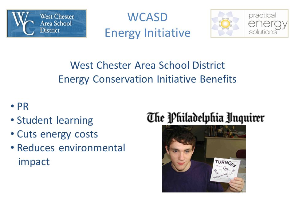 WCASD Energy Initiative West Chester Area School District Energy Conservation Initiative Benefits PR Student learning Cuts energy costs Reduces environmental impact