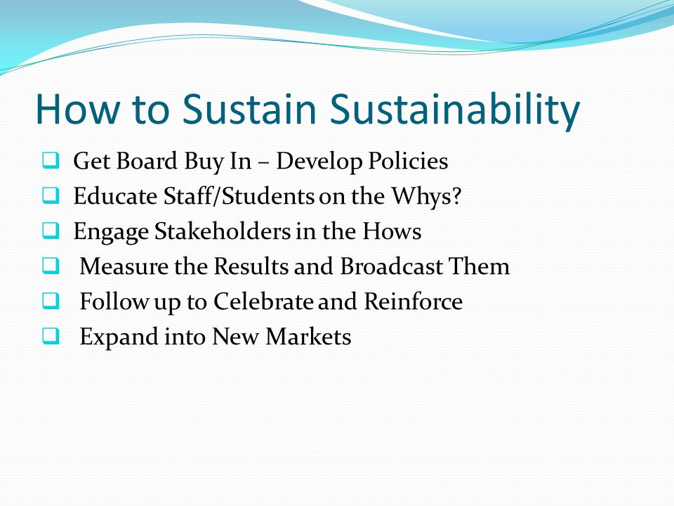 How to Sustain Sustainability  Get Board Buy In – Develop Policies  Educate Staff/Students on the Whys.