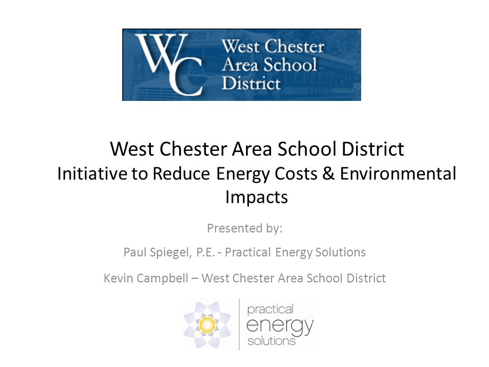 West Chester Area School District Initiative to Reduce Energy Costs & Environmental Impacts Presented by: Paul Spiegel, P.E.