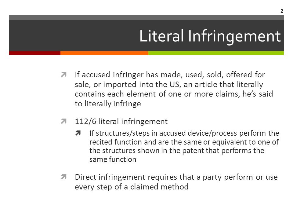 Literal Infringement  If accused infringer has made, used, sold, offered for sale, or imported into the US, an article that literally contains each element of one or more claims, he's said to literally infringe  112/6 literal infringement  If structures/steps in accused device/process perform the recited function and are the same or equivalent to one of the structures shown in the patent that performs the same function  Direct infringement requires that a party perform or use every step of a claimed method 2