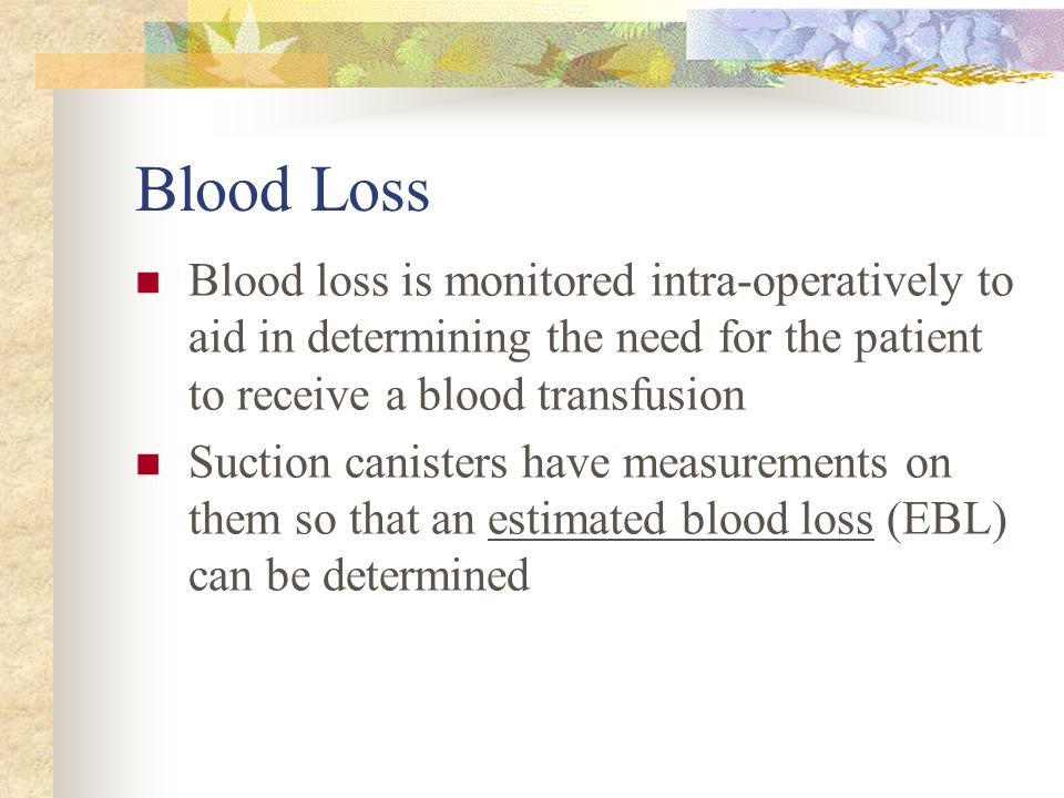 Blood Loss Blood loss is monitored intra-operatively to aid in determining the need for the patient to receive a blood transfusion Suction canisters h