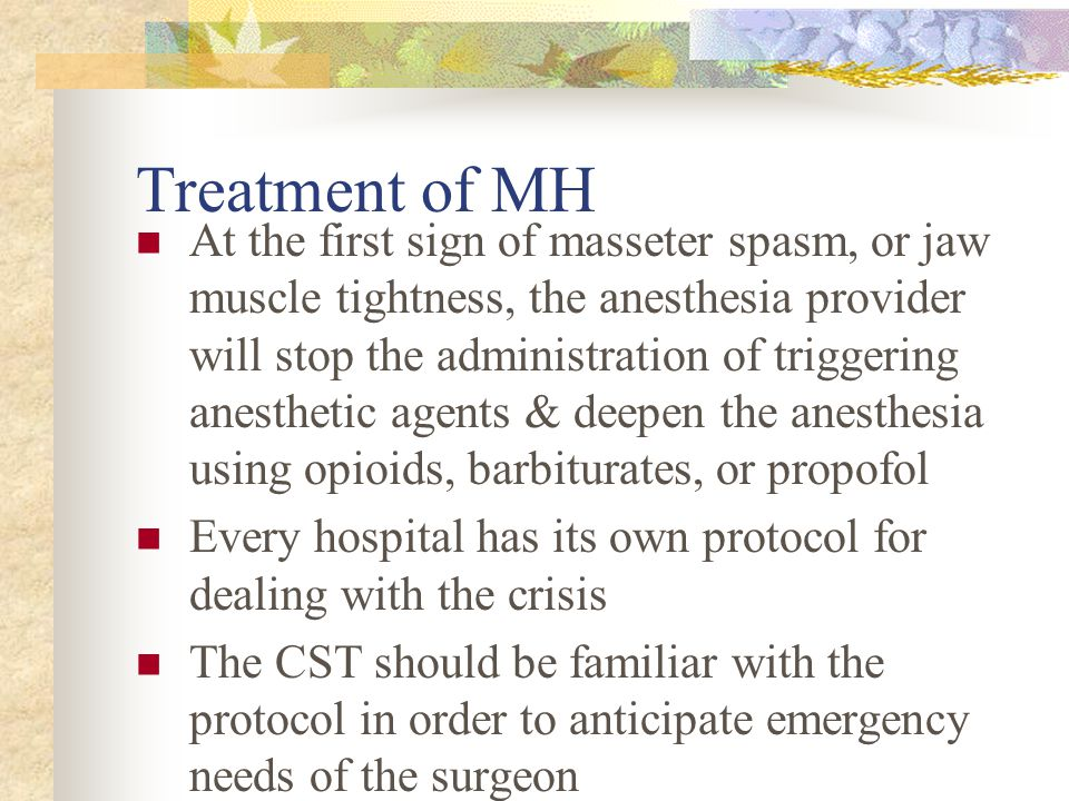 Treatment of MH At the first sign of masseter spasm, or jaw muscle tightness, the anesthesia provider will stop the administration of triggering anest