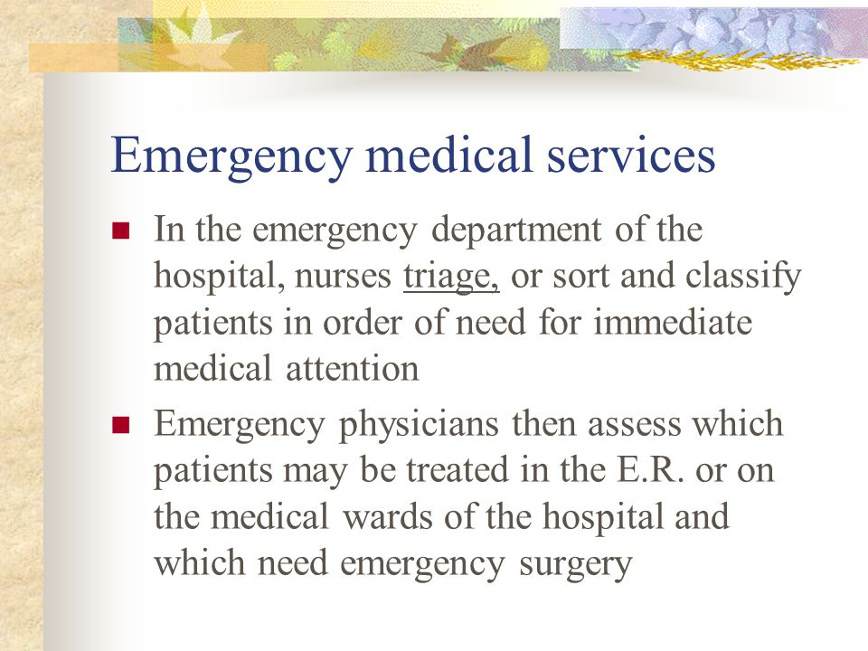 Emergency medical services In the emergency department of the hospital, nurses triage, or sort and classify patients in order of need for immediate me