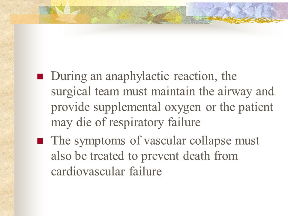 During an anaphylactic reaction, the surgical team must maintain the airway and provide supplemental oxygen or the patient may die of respiratory fail