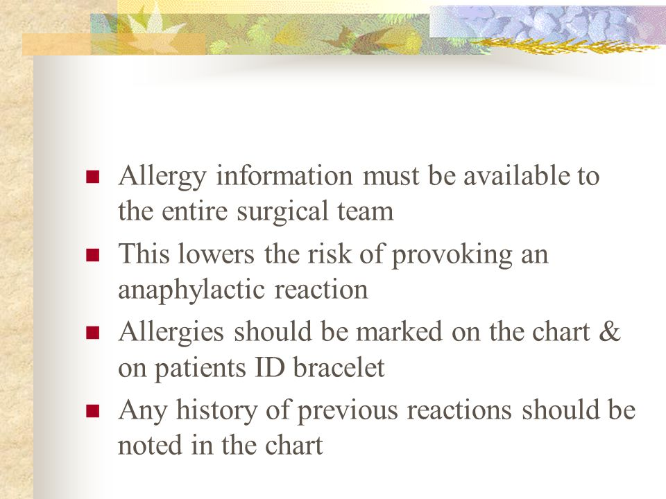 Allergy information must be available to the entire surgical team This lowers the risk of provoking an anaphylactic reaction Allergies should be marke