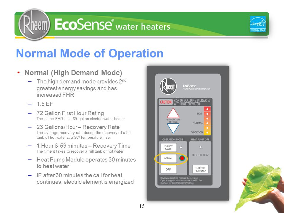 Normal Mode of Operation 15 Normal (High Demand Mode) – The high demand mode provides 2 nd greatest energy savings and has increased FHR – 1.5 EF – 72 Gallon First Hour Rating The same FHR as a 65 gallon electric water heater – 23 Gallons/Hour – Recovery Rate The average recovery rate during the recovery of a full tank of hot water at a 90 o temperature rise.