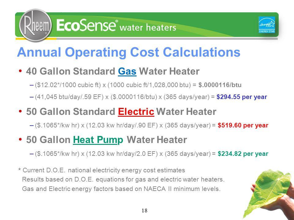 18 Annual Operating Cost Calculations 40 Gallon Standard Gas Water Heater – ($12.02*/1000 cubic ft) x (1000 cubic ft/1,028,000 btu) = $.0000116/btu –