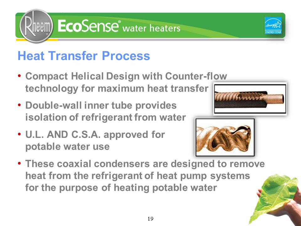 19 Heat Transfer Process Compact Helical Design with Counter-flow technology for maximum heat transfer Double-wall inner tube provides isolation of refrigerant from water U.L.
