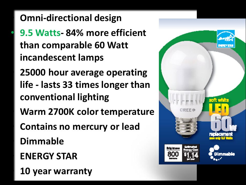 Omni-directional design 9.5 Watts- 84% more efficient than comparable 60 Watt incandescent lamps 25000 hour average operating life - lasts 33 times longer than conventional lighting Warm 2700K color temperature Contains no mercury or lead Dimmable ENERGY STAR 10 year warranty