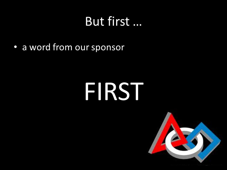 But first … a word from our sponsor FIRST