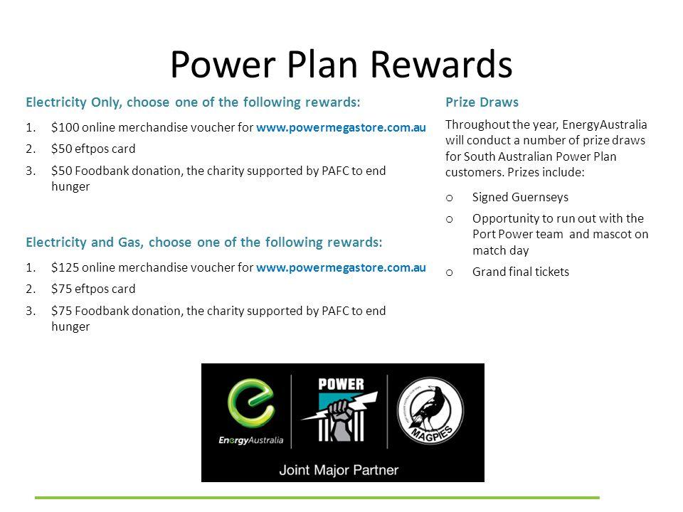 Power Plan Rewards Electricity Only, choose one of the following rewards: 1.$100 online merchandise voucher for www.powermegastore.com.au 2.$50 eftpos