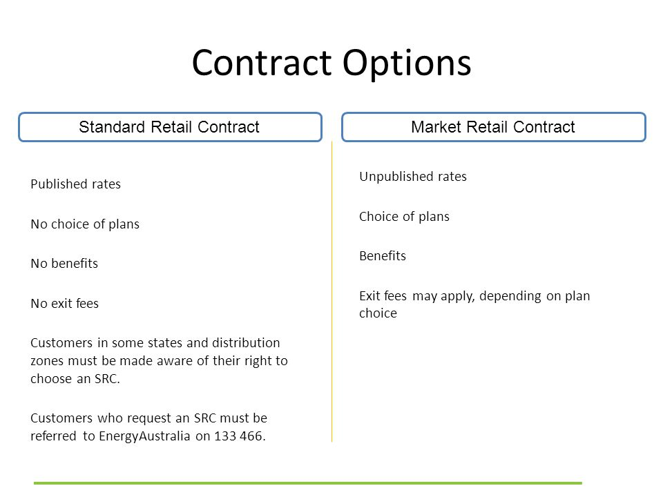 Contract Options Standard Retail ContractMarket Retail Contract Published rates No choice of plans No benefits No exit fees Customers in some states and distribution zones must be made aware of their right to choose an SRC.