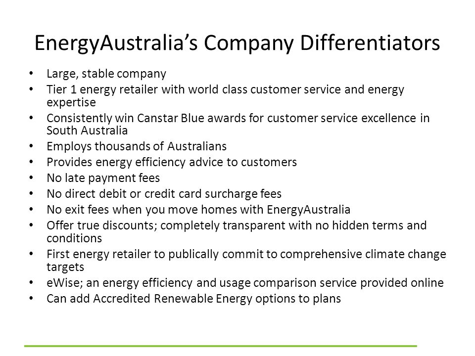 EnergyAustralia's Company Differentiators Large, stable company Tier 1 energy retailer with world class customer service and energy expertise Consiste