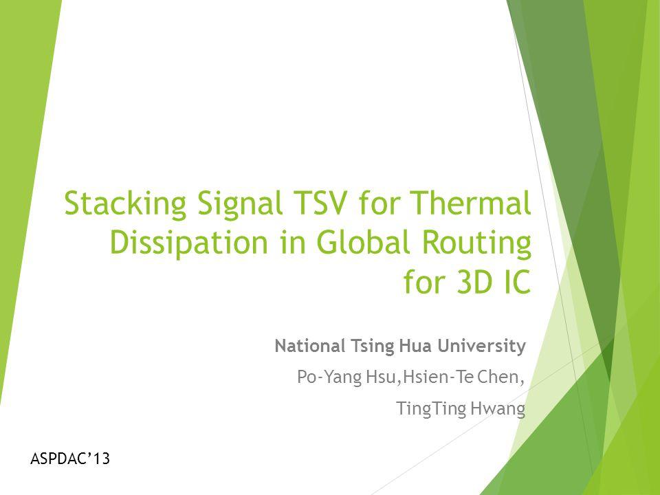 Stacking Signal TSV for Thermal Dissipation in Global Routing for 3D IC National Tsing Hua University Po-Yang Hsu,Hsien-Te Chen, TingTing Hwang ASPDAC