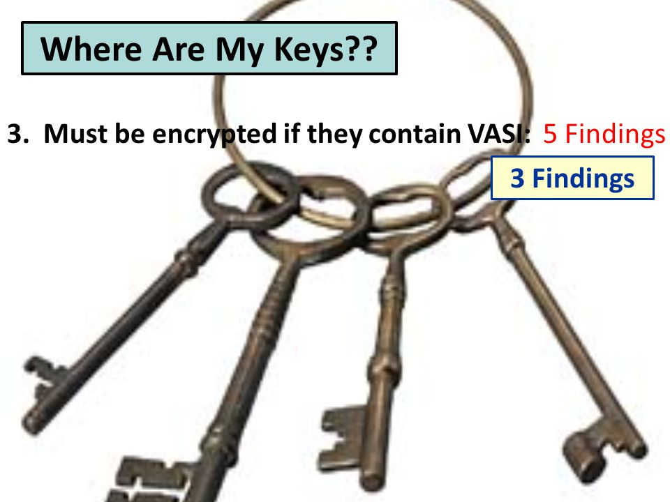 3. Must be encrypted if they contain VASI:5 Findings Where Are My Keys 3 Findings