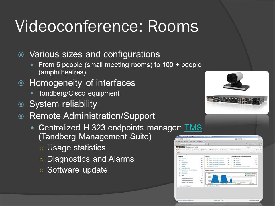 Videoconference: H323  H.323-based Videoconference Industry Standard Point to point (direct connection from one endpoint to the other) MCU (multipoint control units) – expensive hardware units on which the H.323 endpoints can connect for meetings with more than 2 sites ○ Embedded small MCUs in VC codecs (<5 sites) ○ MCU services EsNet in the USA RMS in France DFN in Germany CERN recently purchased a Tandberg MSE8000 MCU Additional Features ○ Data sharing (H.239) Scale: ○ Limited by the number of ports (usual average of 10 to 20 sites per meeting)