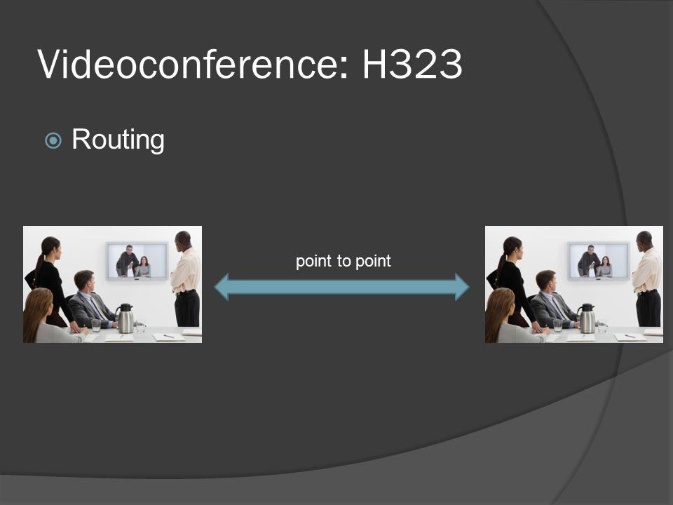 Videoconference: H323  Routing Embedded MCU Limitations: -Scale -Quality -Compatibility -Latency