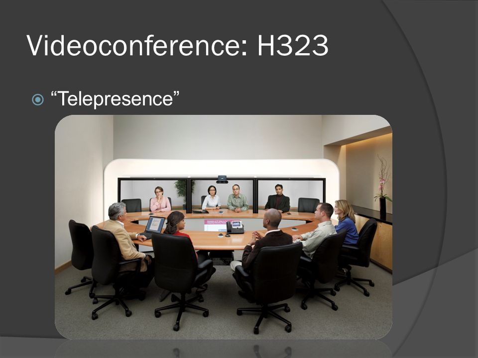 Videoconference: H323  Pros: High quality High reliability High compatibility  Cons: Latency Topology Room-based mostly!
