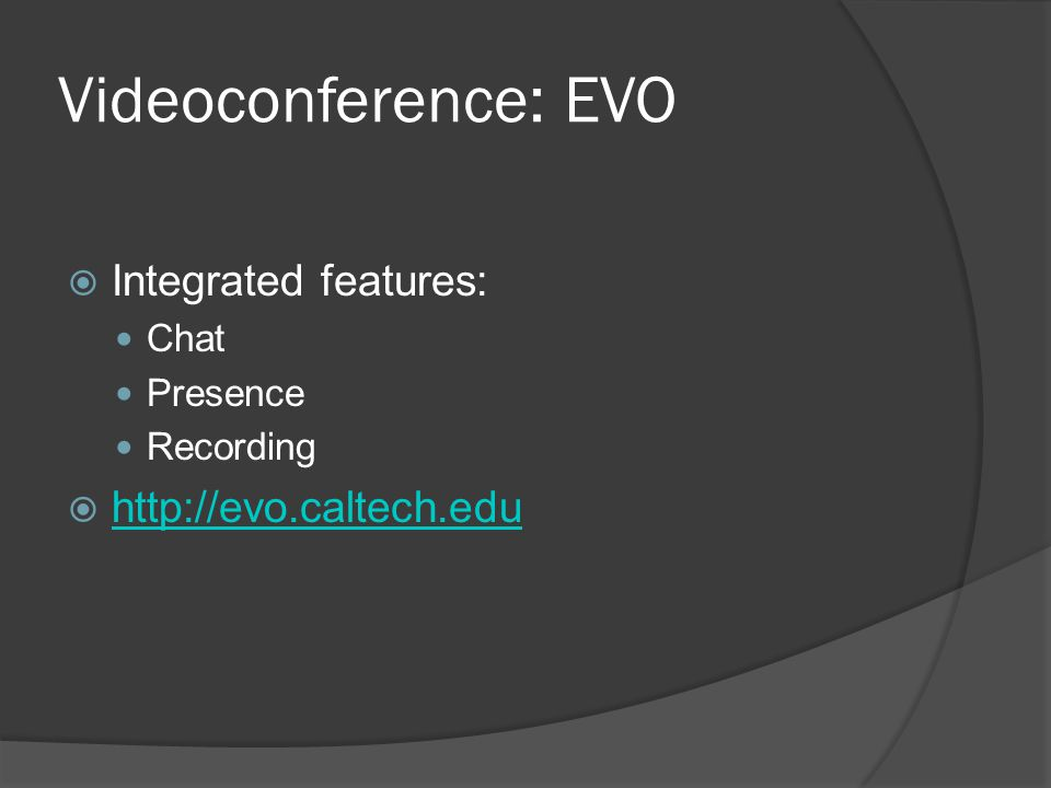 Videoconference: EVO  Integrated features: Chat Presence Recording  http://evo.caltech.edu http://evo.caltech.edu