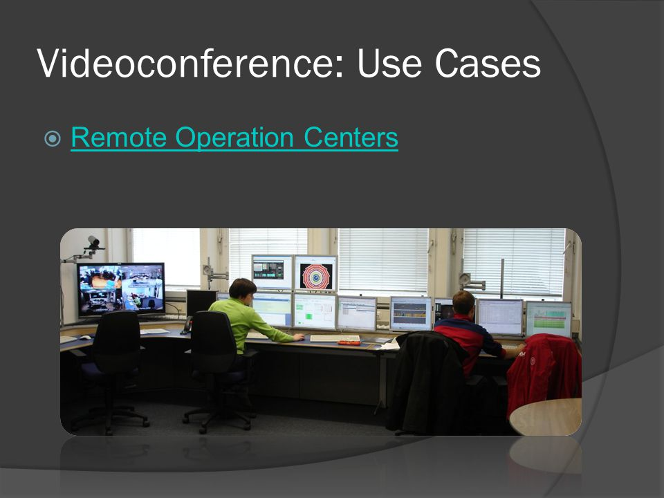 Videoconference: Use Cases  Remote Operation Centers Remote Operation Centers