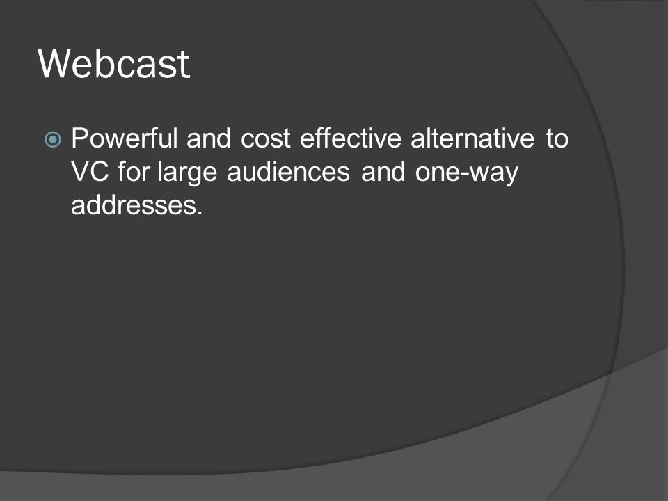Webcast  Powerful and cost effective alternative to VC for large audiences and one-way addresses.