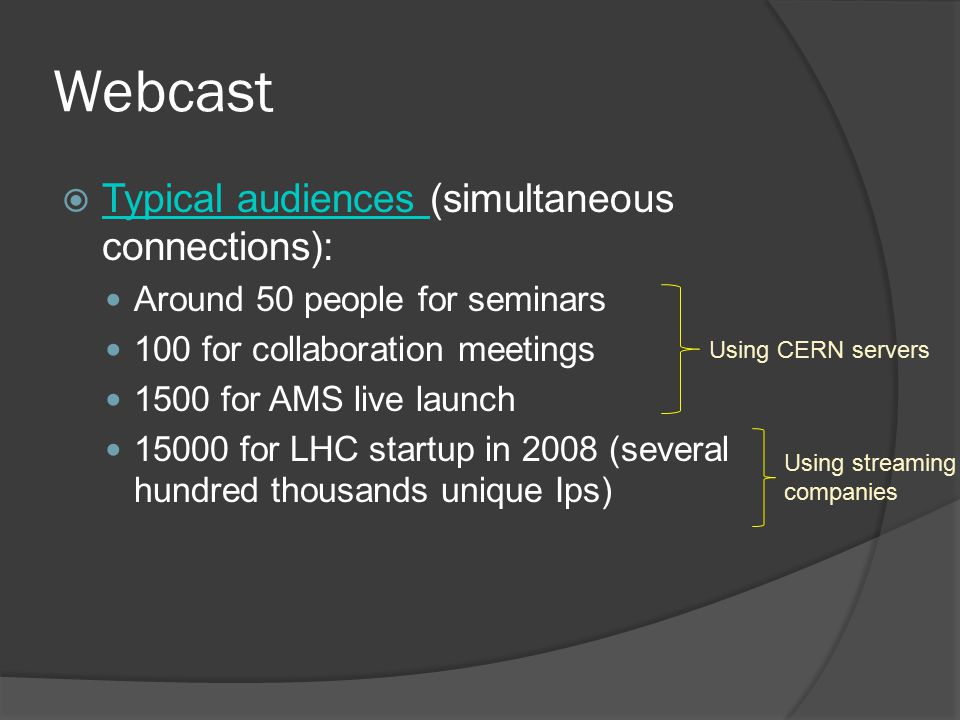 Webcast  Typical audiences (simultaneous connections): Typical audiences Around 50 people for seminars 100 for collaboration meetings 1500 for AMS live launch 15000 for LHC startup in 2008 (several hundred thousands unique Ips) Using CERN servers Using streaming companies